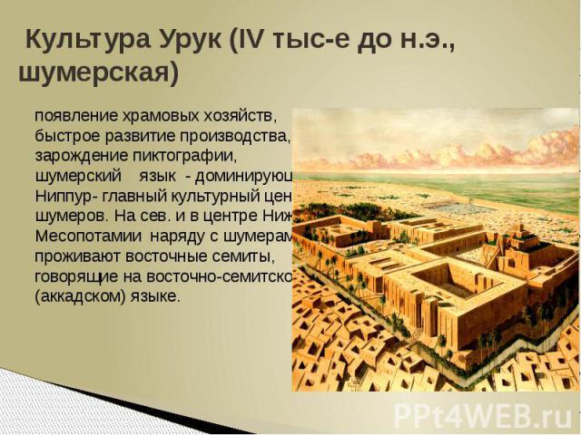 Культура Урук (IV тыс-е до н.э., шумерская)появление храмовых хозяйств, быстрое развитие производства, зарождение пиктографии, шумерский язык - доминирующий, Ниппур- главный культурный центр шумеров. На сев. и в центре Ниж. Месопотамии наряду с шуме…