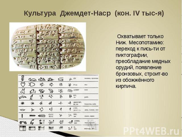 Культура Джемдет-Наср (кон. IV тыс-я) Охватывает только Ниж. Месопотамию: переход к пись-ти от пиктографии, преобладание медных орудий, появление бронзовых, строит-во из обожжённого кирпича.