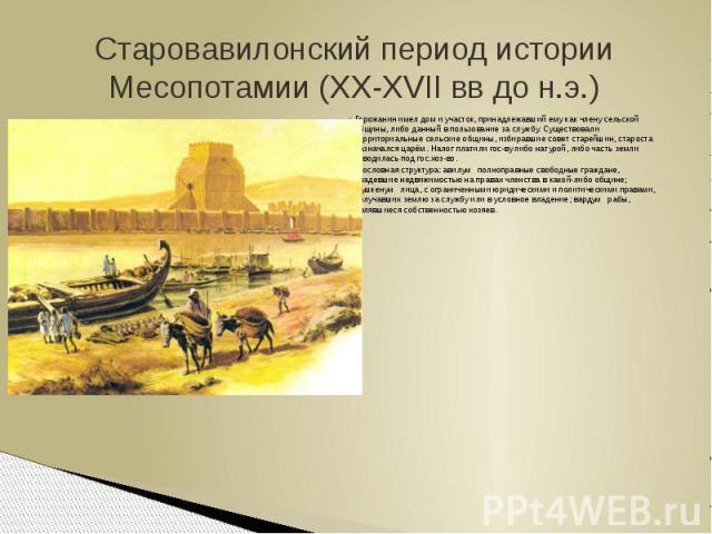 Старовавилонский период истории Месопотамии (XX-XVII вв до н.э.)Горожанин имел дом и участок, принадлежавший ему как члену сельской общины, либо данный в пользование за службу. Существовали территориальные сельские общины, избиравшие совет старейшин…