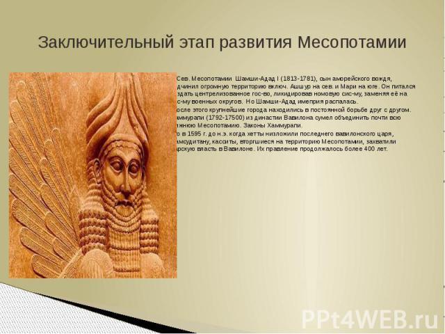 Заключительный этап развития МесопотамииВ Сев. Месопотамии Шамши-Адад I (1813-1781), сын аморейского вождя, подчинил огромную территорию включ. Ашшур на сев. и Мари на юге. Он питался создать центрелизованное гос-во, ликидировав номовую сис-му, заме…