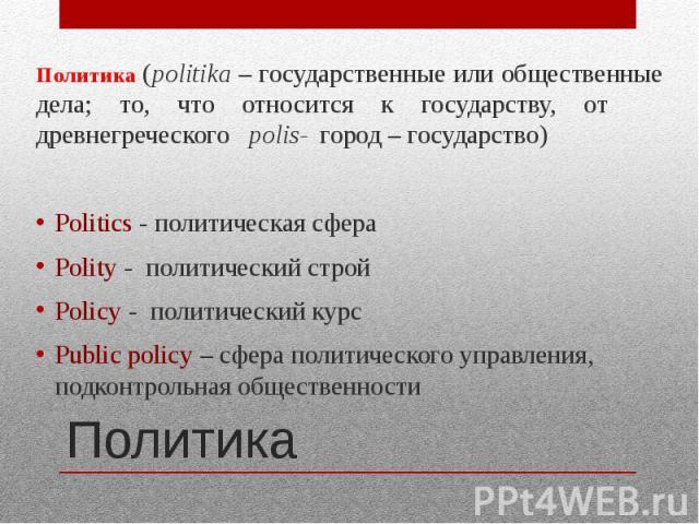 Политика Политика (politika – государственные или общественные дела; то, что относится к государству, от древнегреческого polis- город – государство) Politics - политическая сфера Polity - политический строй Policy - политический курс Public policy …