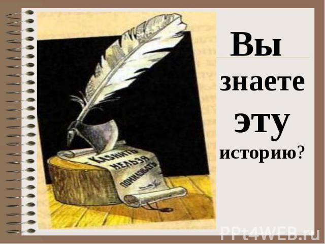 Вы знаете эту историю? Вы знаете эту историю?
