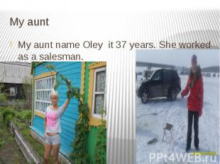 My aunt My aunt name Oley it 37 years. She worked as a salesman.