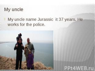 My uncle My uncle name Jurassic it 37 years. He works for the police.