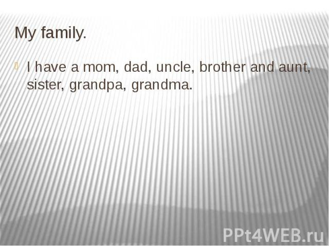 My family. I have a mom, dad, uncle, brother and aunt, sister, grandpa, grandma.
