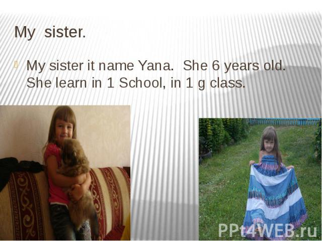 My sister. My sister it name Yana. She 6 years old. She learn in 1 School, in 1 g class.