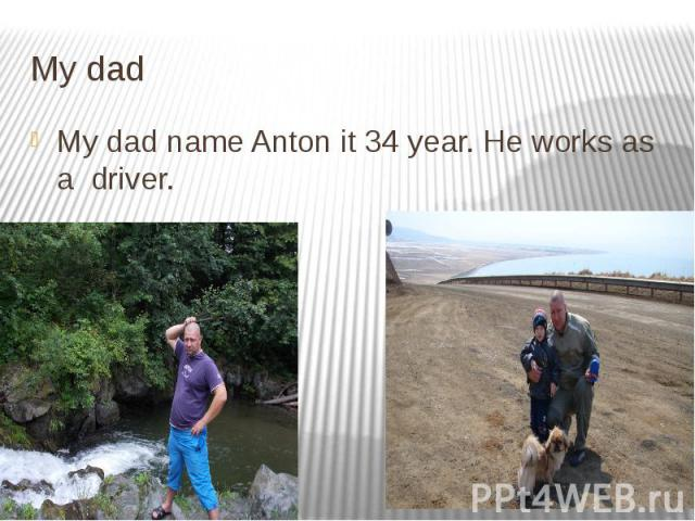 My dad My dad name Anton it 34 year. He works as a driver.