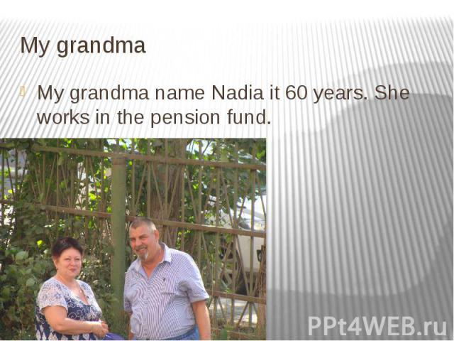 My grandma My grandma name Nadia it 60 years. She works in the pension fund.
