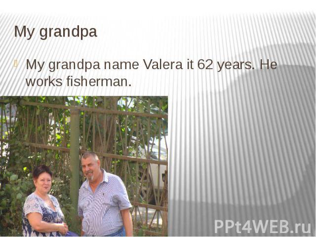 My grandpa My grandpa name Valera it 62 years. He works fisherman.