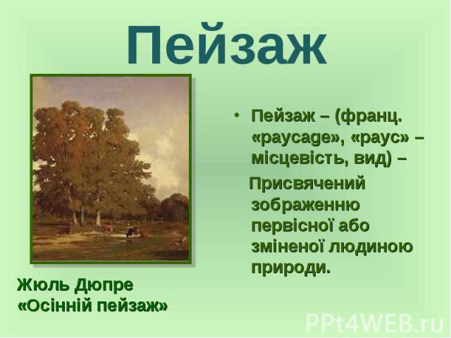 Пейзаж Пейзаж – (франц. «paycage», «payc» – місцевість, вид) – Присвячений зображенню первісної або зміненої людиною природи.