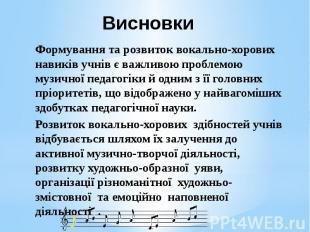 Висновки Формування та розвиток вокально-хорових навиків учнів є важливою пробле