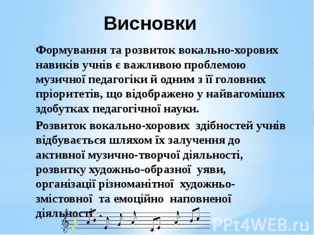 Висновки Формування та розвиток вокально-хорових навиків учнів є важливою проблемою музичної педагогіки й одним з її головних пріоритетів, що відображено у найвагоміших здобутках педагогічної науки. Розвиток вокально-хорових здібностей учнів відбува…