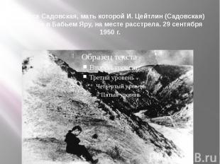 Лариса Садовская, мать которой И. Цейтлин (Садовская) погибла в Бабьем Яру, на м