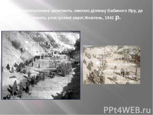 Військовополонені засипають землею ділянку Бабиного Яру, де лежать розстріляні євреї.Жовтень, 1941 р.