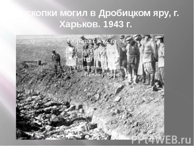 Раскопки могил в Дробицком яру, г. Харьков. 1943 г.