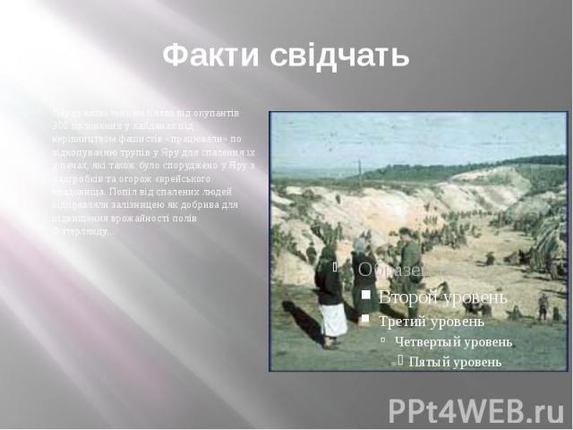 Факти свідчать Перед визволенням Києва від окупантів 300 полонених у кайданах під керівництвом фашистів «працювали» по відкопуванню трупів у Яру для спалення їх у печах, які також було споруджено у Яру з надгробків та огорож єврейського кладовища. П…