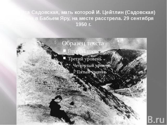 Лариса Садовская, мать которой И. Цейтлин (Садовская) погибла в Бабьем Яру, на месте расстрела. 29 сентября 1950 г.