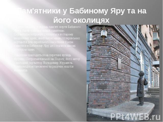 Пам'ятники у Бабиному Яру та на його околицях 29 вересня 2009 р. в день пам'яті жертв Бабиного Яру в Києві з'явився новий памятник. Скульптура зображує хлопчиська в старому зношеному одязі, який читає наказ гітлерівських окупантів для єврейського на…