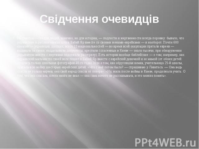 Свідчення очевидців По счастью — не для людей, конечно, но для истории, — подлости и жертвенности всегда поровну: бывало, что украинские и русские мужья шли в Бабий Яр вместе со своими женами-еврейками — и наоборот. Почти 600 киевлян — украинцев, ру…