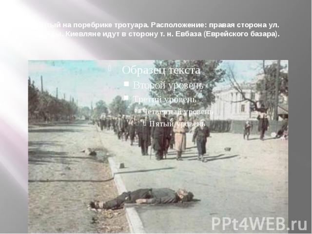 Убитый на поребрике тротуара. Расположение: правая сторона ул. Победы. Киевляне идут в сторону т. н. Евбаза (Еврейского базара).