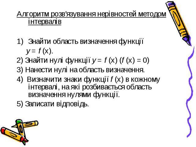 Алгоритм розв'язування нерівностей методом інтервалів Алгоритм розв'язування нерівностей методом інтервалів Знайти область визначення функції у = f (х). 2) Знайти нулі функції у = f (х) (f (х) = 0) 3) Нанести нулі на область визначення. 4) Визначити…