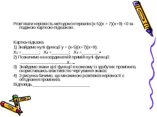 Розв'язати нерівність методом інтервалів (х-5)(х + 7)(х+9) <0 за поданою карткою-підказкою. Картка-підказка 1) Знайдемо нулі функції у = (х-5)(х+7)(х+9): Х1 =________; Х2 =________; Х3 =________• 2) Позначимо на координатній прямій нулі функції: …