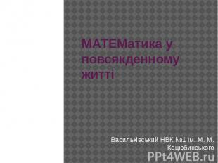 МАТЕМатика у повсякденному житті Васильківський НВК №1 ім. М. М. Коцюбинського