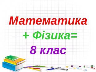Математика Математика + Фізика= 8 клас