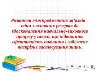 Розвиток міжпредметних зв'язків один з основних резервів до вдосконалення навчал