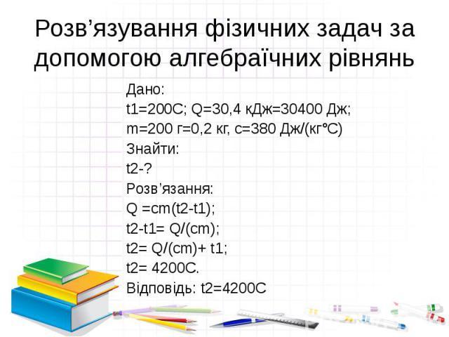 Розв'язування фізичних задач за допомогою алгебраїчних рівнянь Дано: t1=200C; Q=30,4 кДж=30400 Дж; m=200 г=0,2 кг, с=380 Дж/(кг°С) Знайти: t2-? Розв'язання: Q =cm(t2-t1); t2-t1= Q/(cm); t2= Q/(cm)+ t1; t2= 4200C. Відповідь: t2=4200С