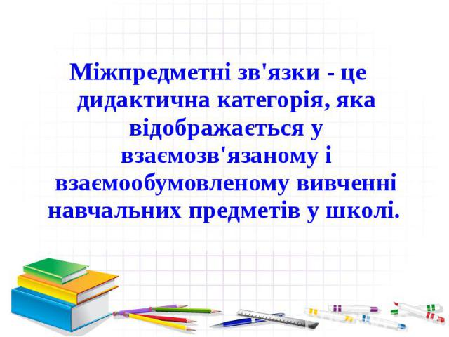 Міжпредметні зв'язки- це дидактична категорія, яка відображається у взаємозв'язаному і взаємообумовленому вивченні навчальних предметів у школі. Міжпредметні зв'язки- це дидактична категорія, яка відображається у взаємозв'язаному і взаєм…