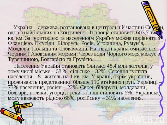 Україна – держава, розташована в центральній частині Європи, одна з найбільших на континенті. Її площа становить 603,7 тис. кв. км. За територією та населенням Україну можна порівняти з Францією. Її сусіди: Білорусь, Росія, Угорщина, Румунія, Молдов…