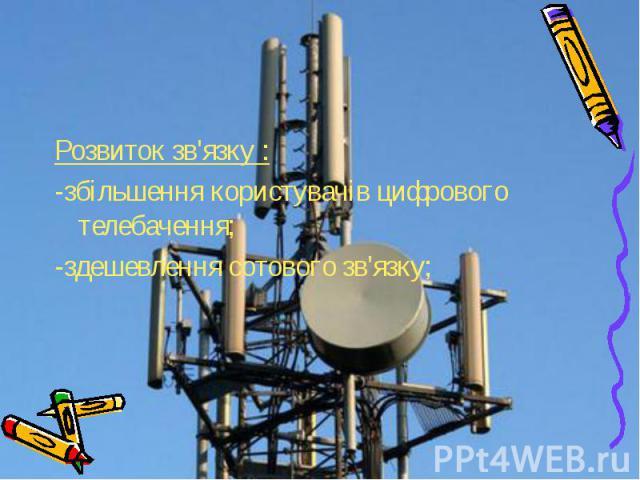 Розвиток зв'язку : Розвиток зв'язку : -збільшення користувачів цифрового телебачення; -здешевлення сотового зв'язку;