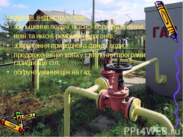 Розвиток інфраструктури: Розвиток інфраструктури: збільшення подачі якісної води споживача; нові та якісні ремонти водогонів; збереження природного фонду води; продовження розвитку і втілення програми газифікації сіл; обґрунтування цін на газ;