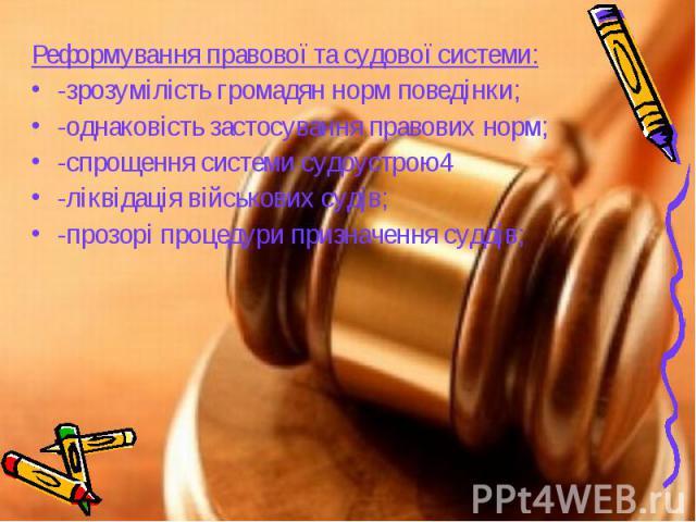 Реформування правової та судової системи: Реформування правової та судової системи: -зрозумілість громадян норм поведінки; -однаковість застосування правових норм; -спрощення системи судоустрою4 -ліквідація військових судів; -прозорі процедури призн…