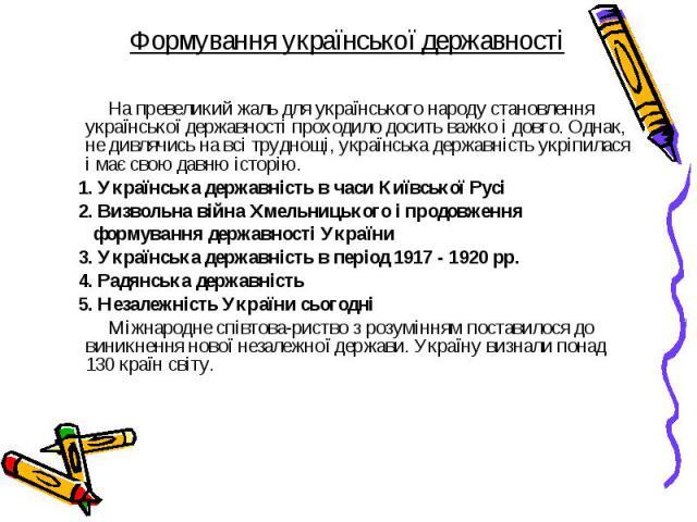 На превеликий жаль для українського народу становлення української державності проходило досить важко і довго. Однак, не дивлячись на всі труднощі, українська державність укріпилася і має свою давню історію. На превеликий жаль для українського народ…