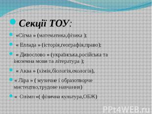 Секції ТОУ: Секції ТОУ: «Сігма » (математика,фізика ); « Еллада » (історія,геогр