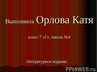 Выполнила Орлова Катякласс 7 «Г», школа №4Литературное издание