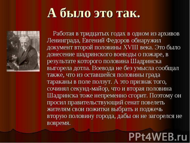 А было это так. Работая в тридцатых годах в одном из архивов Ленинграда, Евгений Федоров обнаружил документ второй половины XVIII века. Это было донесение шадринского воеводы о пожаре, в результате которого половина Шадринска выгорела дотла. Воевода…