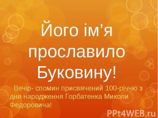 Його ім'я прославило Буковину! Вечір- cпомин присвячений 100-річчю з дня народже