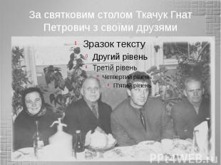 За святковим столом Ткачук Гнат Петрович з своїми друзями
