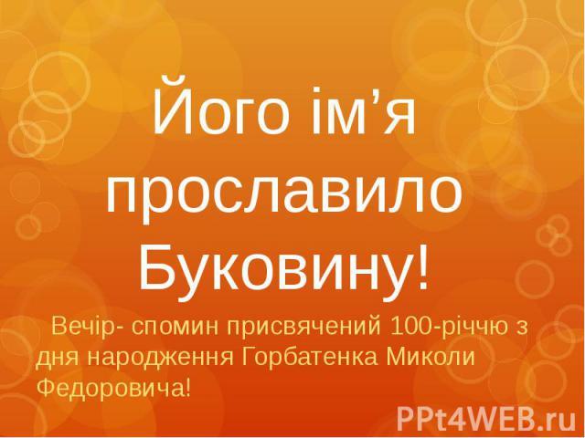 Його ім'я прославило Буковину! Вечір- cпомин присвячений 100-річчю з дня народження Горбатенка Миколи Федоровича!