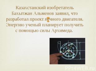 Казахстанский изобретатель Бахытжан Альменов заявил, что разработал проект вечно