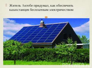 Житель Актобе придумал, как обеспечить казахстанцев бесплатным электричеством Жи