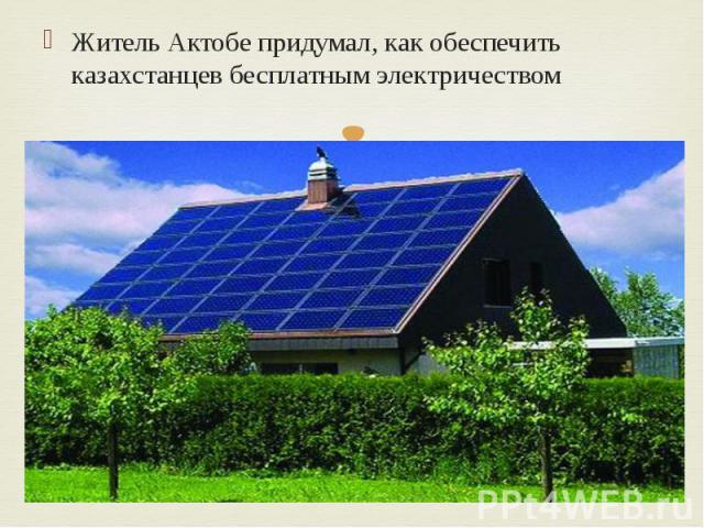 Житель Актобе придумал, как обеспечить казахстанцев бесплатным электричеством Житель Актобе придумал, как обеспечить казахстанцев бесплатным электричеством