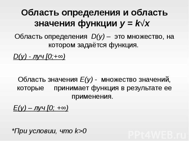 Область определения и область значения функции y = k√x Область определения D(y) – это множество, на котором задаётсяфункция. D(y) - луч [0;+∞)Область значения E(y) - множество значений, которые принимаетфункцияв результ…