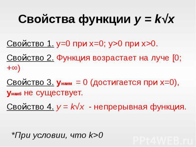Свойства функции y = k√x Свойство 1. y=0 при x=0; y>0 при x>0.Свойство 2. Функция возрастает на луче [0; +∞)Свойство 3. y наим = 0 (достигается при x=0), y наиб не существует.Свойство 4. y = k√x - непрерывная функция. *При условии, что k>0