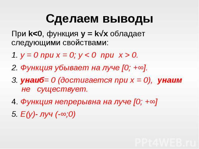 Сделаем выводыПри k<0, функция y = k√x обладает следующими свойствами:1. у = 0 при х = 0; у < 0 при х > 0.2. Функция убывает на луче [0; +∞]. 3. унаиб= 0 (достигается при х = 0), унаим не существует.4. Функция непрерывна на луче [0; +∞] 5. …
