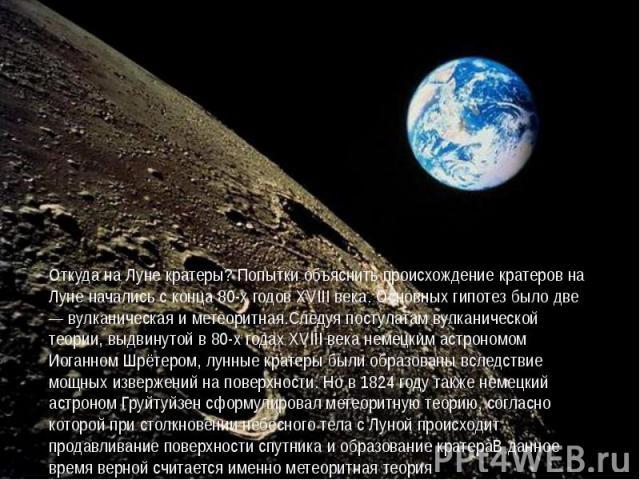 Откуда на Луне кратеры? Попытки объяснить происхождение кратеров на Луне начались с конца 80-х годов XVIII века. Основных гипотез было две — вулканическая и метеоритная.Следуя постулатам вулканической теории, выдвинутой в 80-х годах XVIII века немец…
