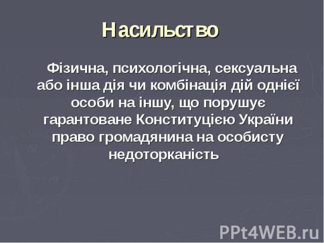 Фізична, психологічна, сексуальна або інша дія чи комбінація дій однієї особи на іншу, що порушує гарантоване Конституцією України право громадянина на особисту недоторканість Фізична, психологічна, сексуальна або інша дія чи комбінація дій однієї о…